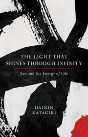 The Light That Shines through Infinity - Zen and the Energy of Life ebook by Dainin Katagiri, Andrea Martin