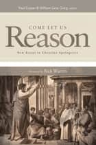 Come Let Us Reason: New Essays in Christian Apologetics - New Essays in Christian Apologetics ebook by Paul Copan, William Lane Craig