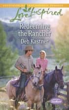 Redeeming the Rancher (Mills & Boon Love Inspired) (Serendipity Sweethearts, Book 3) ebook by Deb Kastner