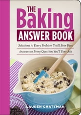 The Baking Answer Book - Solutions to Every Problem You'll Ever Face; Answers to Every Question You'll Ever Ask ebook by Lauren Chattman