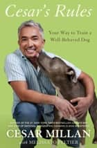 Cesar's Rules - Your Way to Train a Well-Behaved Dog ebook by Cesar Millan, Melissa Jo Peltier