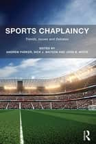 Sports Chaplaincy - Trends, Issues and Debates ebook by Andrew Parker, Nick J. Watson, John B. White