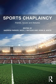 Sports Chaplaincy - Trends, Issues and Debates ebook by Andrew Parker,Nick J. Watson,John B. White