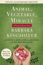 Animal, Vegetable, Miracle - 10th anniversary edition - A Year of Food Life ebook by Barbara Kingsolver, Camille Kingsolver, Steven L. Hopp,...