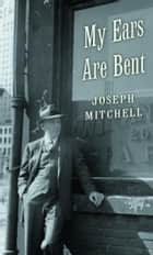 My Ears Are Bent ebook by Joseph Mitchell