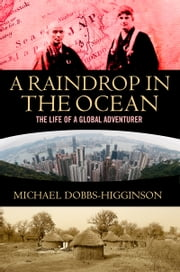 Raindrop in the Ocean - The Extraordinary Life of a Global Adventurer ebook by Michael Dobbs-Higginson