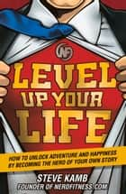 Level Up Your Life - How to Unlock Adventure and Happiness by Becoming the Hero of Your Own Story ebook by Steve Kamb