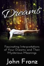 Dreams: Fascinating Interpretations of Your Dreams and Their Mysterious Meanings ebook by John Franz
