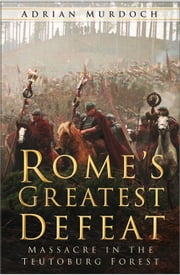 Rome's Greatest Defeat - Massacre in the Teutoburg Forest ebook by Adrian Murdoch