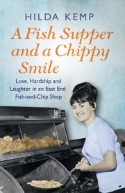 A Fish Supper and a Chippy Smile - Love, Hardship and Laughter in a South East London Fish-and-Chip Shop eBook by Hilda Kemp, Cathryn Kemp