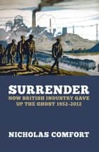 Surrender - How British industry gave up the ghost 1952-2012 ebook by