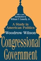 Congressional Government - A Study in American Politics ebook by Woodrow Wilson