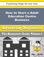How to Start a Adult Education Centre Business (Beginners Guide) ebook by Earleen Bruner