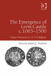 The Emergence of León-Castile c.1065-1500 - Essays Presented to J.F. O'Callaghan ebook by Professor James J Todesca