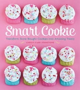 Smart Cookie - Transform Store-Bought Cookies Into Amazing Treats ebook by Christi Johnstone