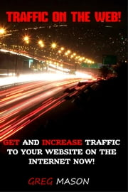 Traffic On The Web: Get and Increase Traffic to Your Website On The Internet Now! ebook by Greg Mason