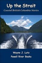 Up the Strait - Coastal British Columbia Stoires ebook by Wayne J Lutz