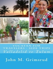 Yucatan for Travelers - Side Trips: Valladolid to Tulum ebook by John M. Grimsrud