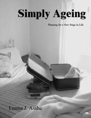 Simply Ageing - Planning for a New Stage in Life ebook by Emma J. Asshe