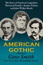 American Gothic - The Story of America's Legendary Theatrical Family—Junius, Edwin, and John Wilkes Booth ebook by