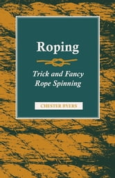 Roping - Trick and Fancy Rope Spinning ebook by Chester Byers