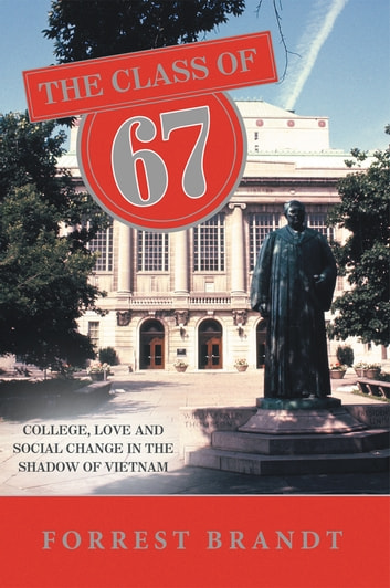 The Class of 67 - College, Love and Social Change in the Shadow of Vietnam ebook by Forrrest Brandt