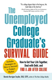 The Unemployed College Graduate's Survival Guide: How to Get Your Life Together, Deal with Debt, and Find a Job After College ebook by Bonnie Kerrigan Snyder