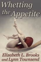 Whetting the Appetite ebook by Elizabeth L. Brooks, Lynn Townsend