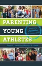 Parenting Young Athletes - Developing Champions in Sports and Life ebook by Frank L. Smoll, Ronald E. Smith