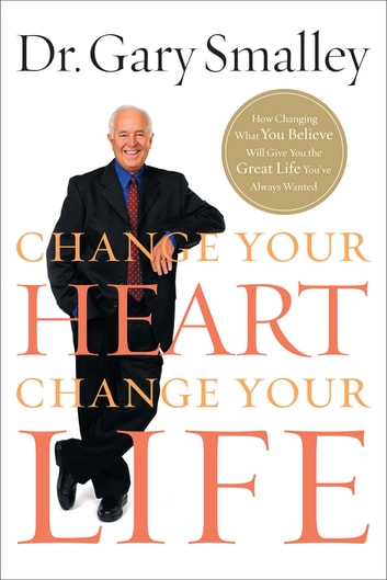 Change Your Heart, Change Your Life - How Changing What You Believe Will Give You the Great Life You've Always Wanted ebook by Gary Smalley