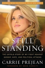 Still Standing - The Untold Story of My Fight Against Gossip, Hate, and Political Attacks ebook by Carrie Prejean