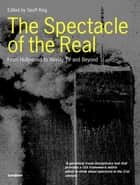 The Spectacle of the Real - From Hollywood to Reality TV and Beyond ebook by Geoff King