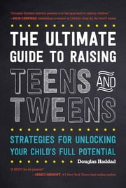 The Ultimate Guide to Raising Teens and Tweens - Strategies for Unlocking Your Child's Full Potential ebook by Douglas Haddad