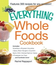 The Everything Whole Foods Cookbook: Includes: Strawberry Rhubarb Smoothie, Spicy Bison Burgers, Zucchini-Garlic Chili, Herbed Salmon Cakes, Pineapple Ice Pops ...and hundreds more! ebook by Rachel Rappaport