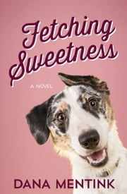 Fetching Sweetness - A Novel for Dog Lovers ebook by Dana Mentink