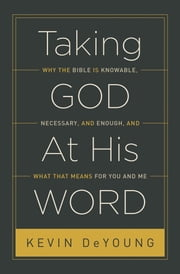 Taking God At His Word - Why the Bible Is Knowable, Necessary, and Enough, and What That Means for You and Me ebook by Kevin DeYoung