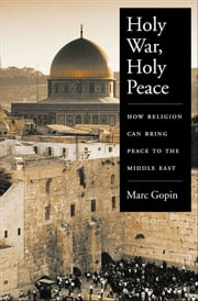 Holy War Holy Peace : How Religion Can Bring Peace to the Middle East ebook by Marc Gopin