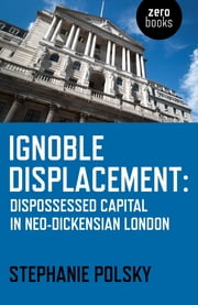 Ignoble Displacement - Dispossessed Capital in Neo-Dickensian London ebook by Stephanie Polsky