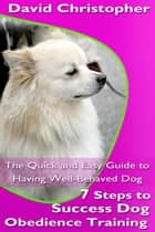 7 Steps to Success Dog Obedience Training ebook by David  Christopher