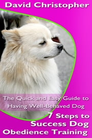 7 Steps to Success Dog Obedience Training - The Quick and Easy Guide to Having Well-Behaved Dog ebook by David  Christopher