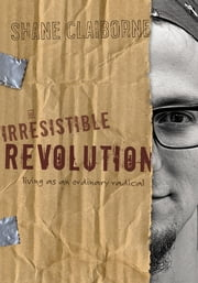 The Irresistible Revolution - Living as an Ordinary Radical ebook by Shane Claiborne