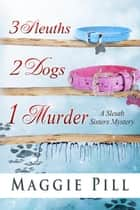 3 Sleuths, 2 Dogs, 1 Murder - The Sleuth Sisters Mysteries, #2 ebook by Maggie Pill