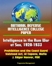 National Defense Intelligence College Paper: Intelligence in the Rum War at Sea, 1920-1933 - Prohibition and the Coast Guard, Volstead Act, Al Capone, Mafia, J. Edgar Hoover, FDR ebook by Progressive Management