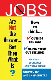 Jobs Are Not the Answer... - But Then What Is? ebook by Angus MacIntyre