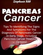 Pancreas Cancer: Tips to Identifying the Signs and Symptoms to Diagnosis Pancreatic Cancer At Early Stages, Including Pancreas Cancer Treatment Options! ebook by Stephanie Ridd