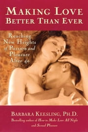 Making Love Better Than Ever - Reaching New Heights of Passion and Pleasure After 40 ebook by Barbara Keesling