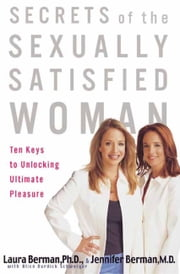Secrets of the Sexually Satisfied Woman - Ten Keys to Unlocking Ultimate Pleasure ebook by Laura Berman, Jennifer Berman, Alice Burdick Schweiger