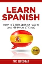 Learn Spanish : How To Learn Spanish Fast In Just 168 Hours (7 Days) ebook by The Blokehead
