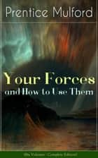 Your Forces and How to Use Them (Six Volumes - Complete Edition) - New Thought Empowerment - From the Author of Thoughts are Things, The God in You, Gift of Spirit and The Gift of Understanding ebook by Prentice Mulford