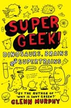Supergeek: Dinosaurs, Brains and Supertrains ebook by Glenn Murphy